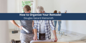 Douglas Gerard Kleinsmith Discusses How to Organize Your Remodel