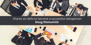 Doug Kleinsmith shares six skills to become a successful salesperson